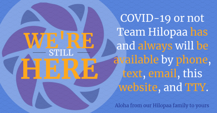 Hilopaa Logo with Text: COVID-19 or not Team Hilopaa has and always will be available by phone, text, email, this website, and TTY. Aloha from our Hilopaa family to yours. We're Still Here.